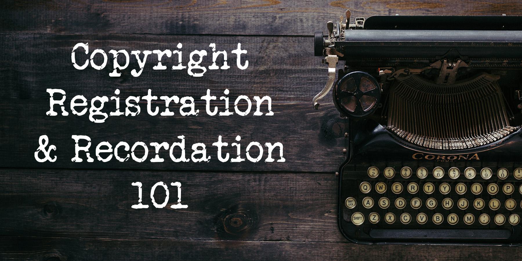 Copyright Registration and Recordation 101